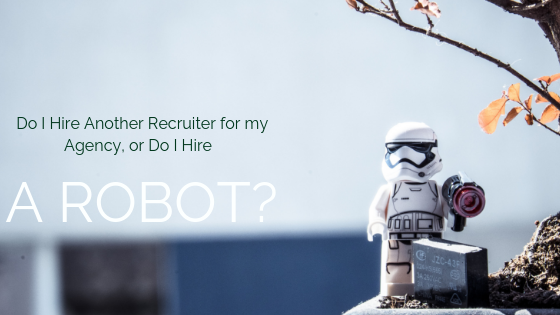 Do I Hire Another Recruiter for my Agency, or Do I Hire a Robot…?